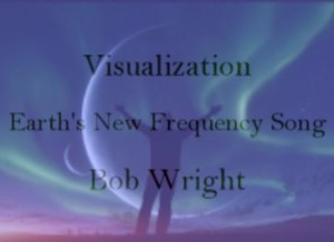 visualization-earth's new frequency song-Bob Wright