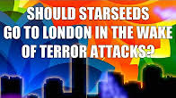 Should Starseeds go to London in the Wake of Terror Attacks Synchronicity, Protection and Fear