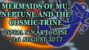 Mermaids of Mu, Neptune and the Cosmic Trine (Total Solar Eclipse - 21st August 2017)